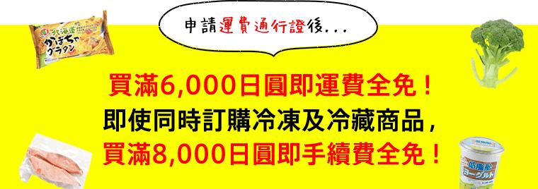 申請運費通行證後...買滿6,000日圓即運費全免!即使同時訂購冷凍及冷藏商品,買滿8,000日圓即手續費全免!